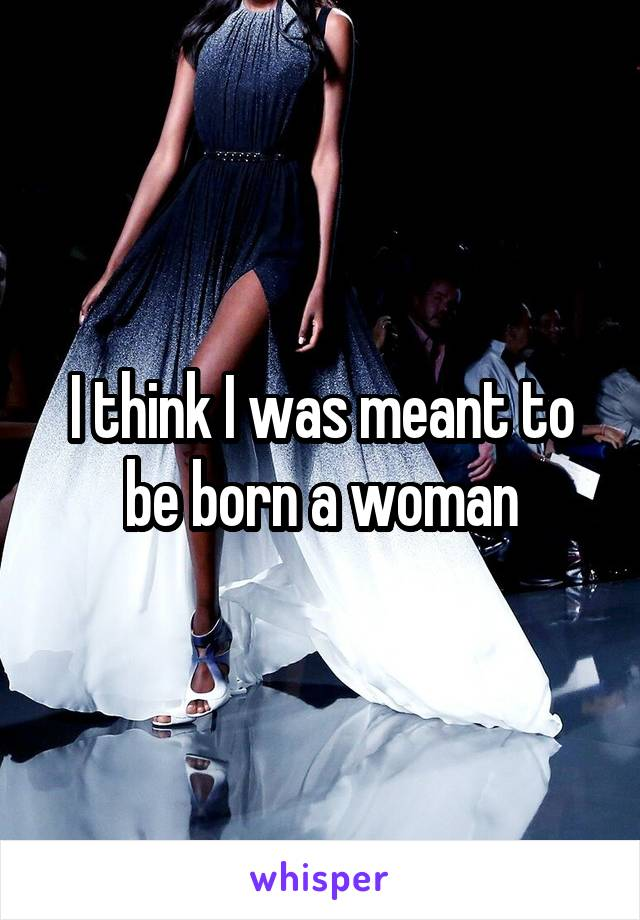 I think I was meant to be born a woman