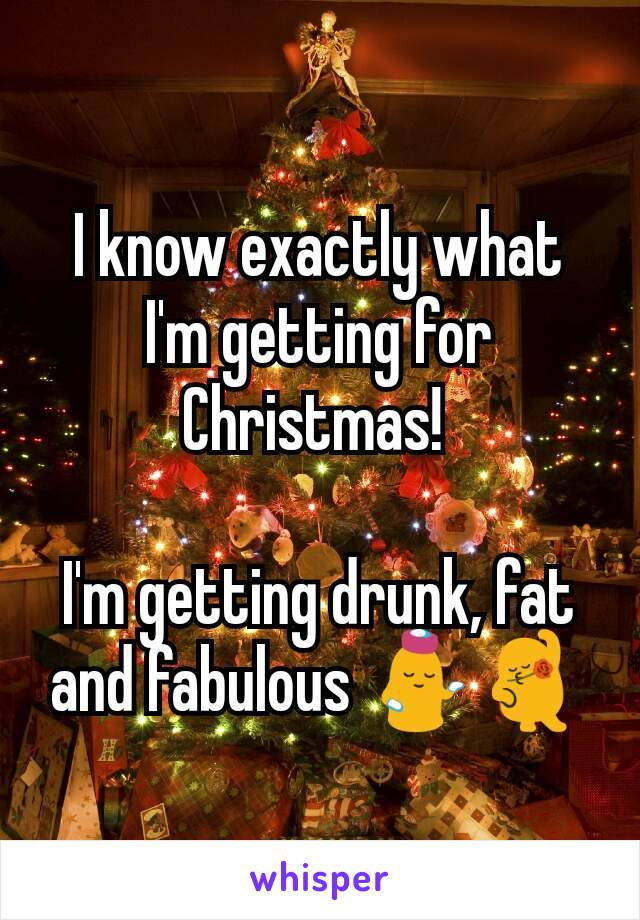 I know exactly what I'm getting for Christmas!   I'm getting drunk, fat and fabulous 💁💃