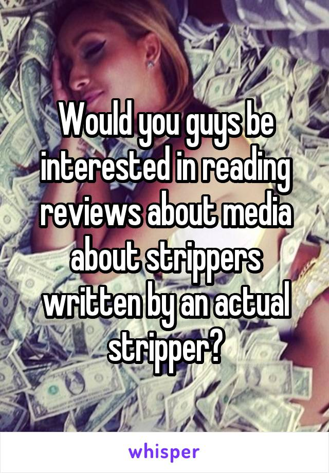 Would you guys be interested in reading reviews about media about strippers written by an actual stripper?