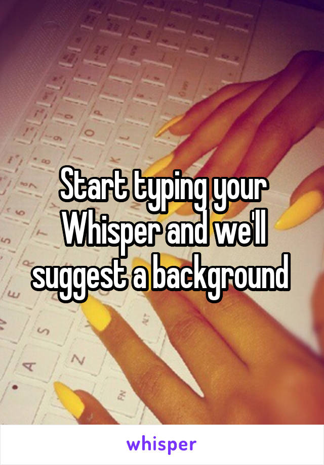 Start typing your Whisper and we'll suggest a background