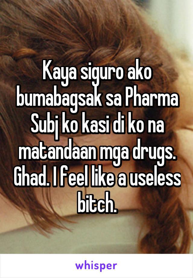 Kaya siguro ako bumabagsak sa Pharma Subj ko kasi di ko na matandaan mga drugs. Ghad. I feel like a useless bitch.