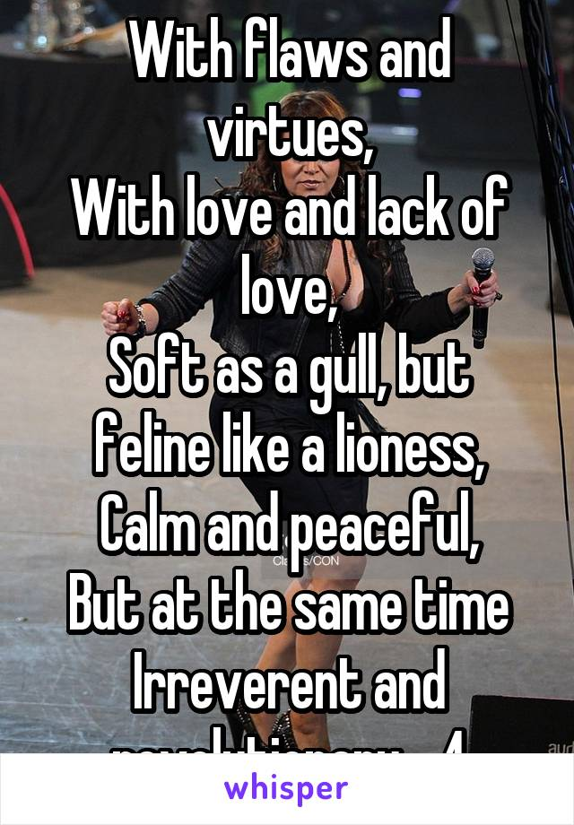 With flaws and virtues, With love and lack of love, Soft as a gull, but feline like a lioness, Calm and peaceful, But at the same time Irreverent and revolutionary,...4