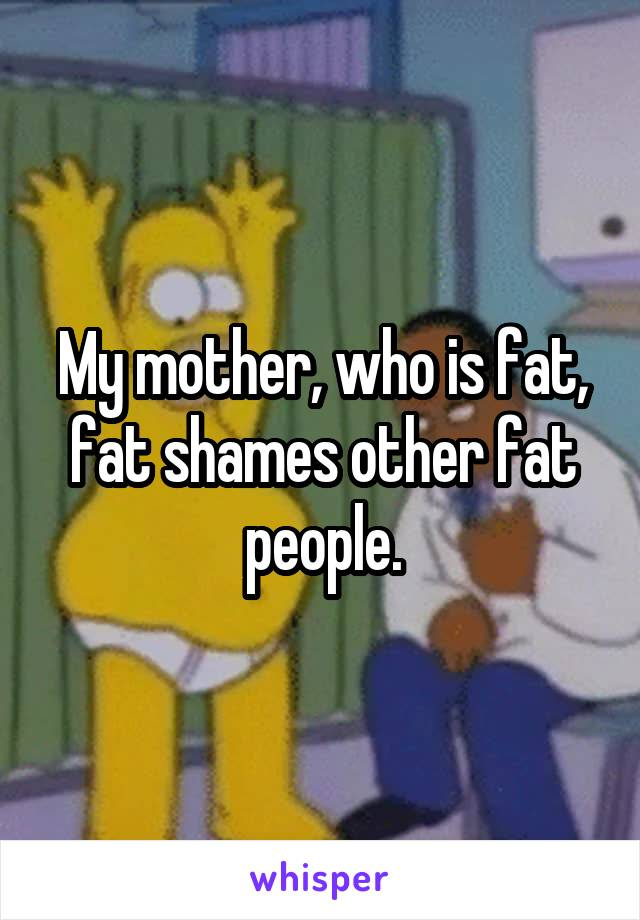 My mother, who is fat, fat shames other fat people.