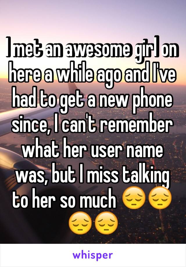 I met an awesome girl on here a while ago and I've had to get a new phone since, I can't remember what her user name was, but I miss talking to her so much 😔😔😔😔