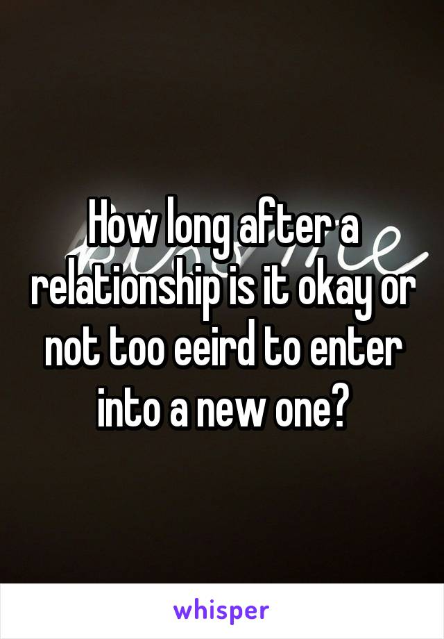How long after a relationship is it okay or not too eeird to enter into a new one?