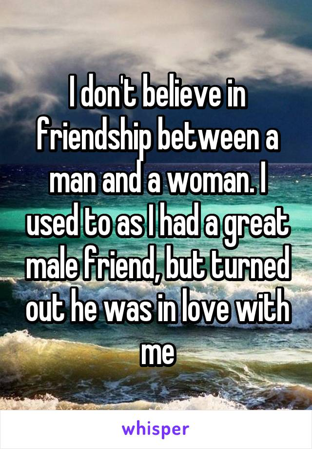 I don't believe in friendship between a man and a woman. I used to as I had a great male friend, but turned out he was in love with me