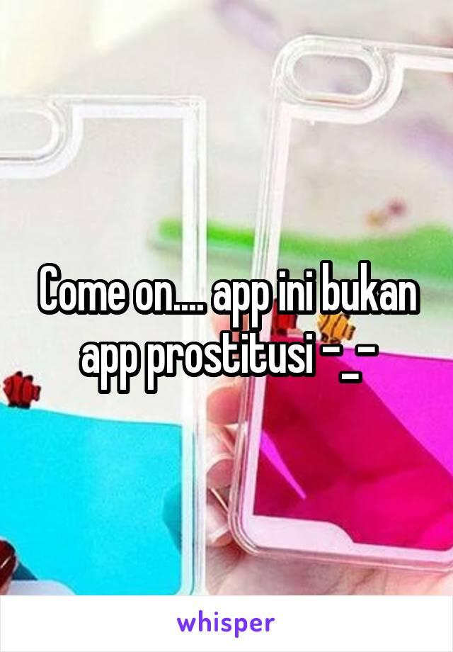 Come on.... app ini bukan app prostitusi -_-