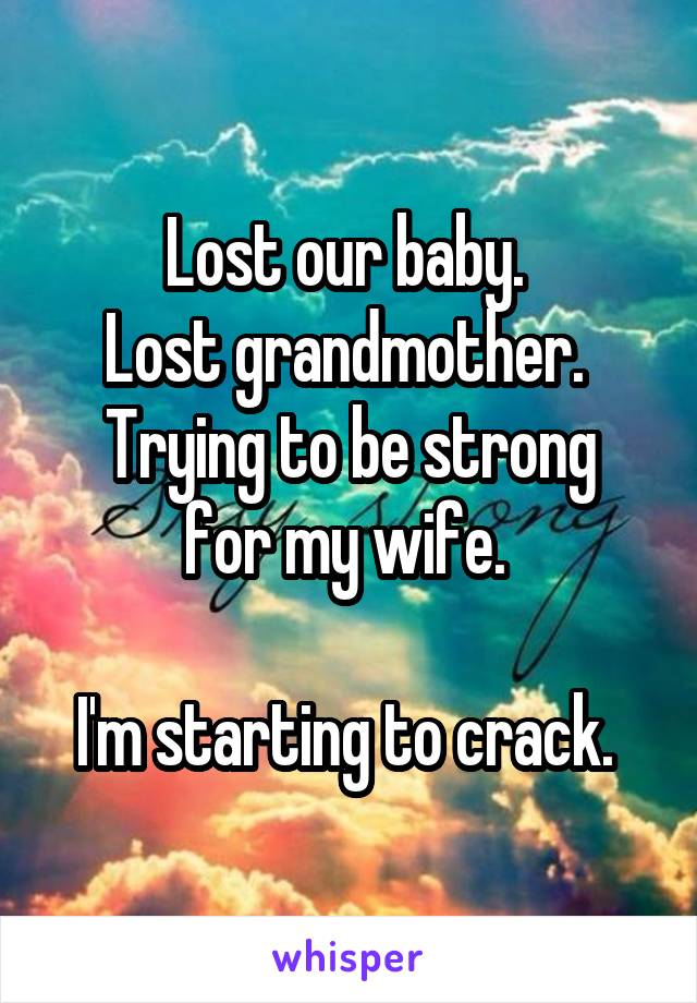 Lost our baby.  Lost grandmother.  Trying to be strong for my wife.   I'm starting to crack.