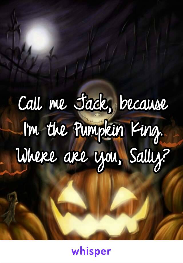 Call me Jack, because I'm the Pumpkin King. Where are you, Sally?