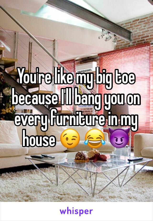 You're like my big toe because I'll bang you on every furniture in my house 😉 😂 😈