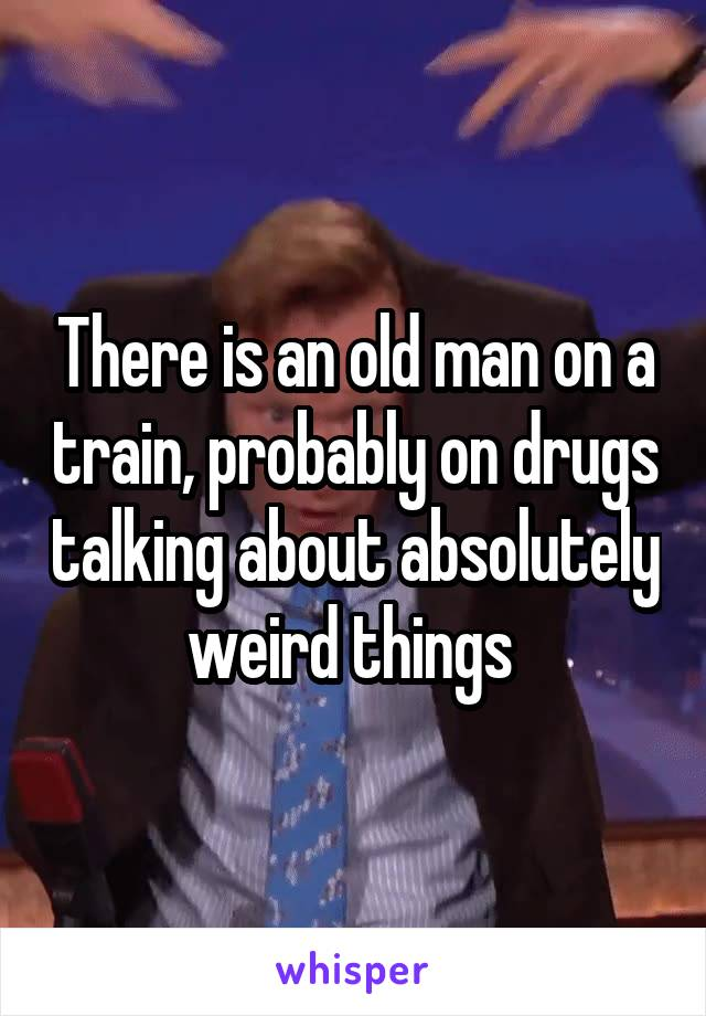 There is an old man on a train, probably on drugs talking about absolutely weird things