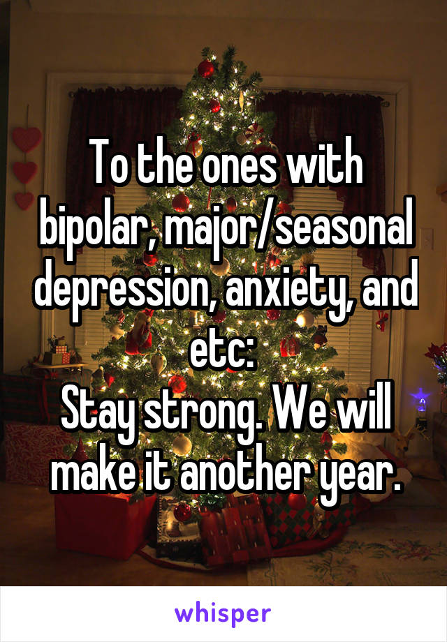 To the ones with bipolar, major/seasonal depression, anxiety, and etc:  Stay strong. We will make it another year.