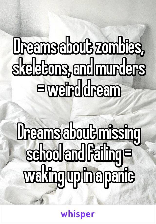 Dreams about zombies, skeletons, and murders = weird dream  Dreams about missing school and failing = waking up in a panic