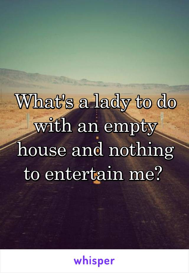 What's a lady to do with an empty house and nothing to entertain me?