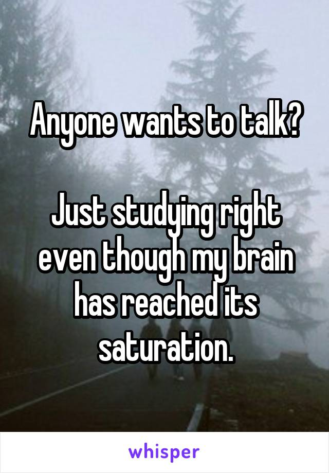 Anyone wants to talk?  Just studying right even though my brain has reached its saturation.