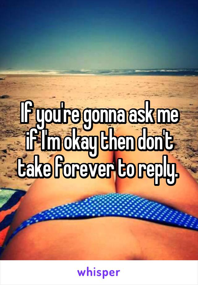 If you're gonna ask me if I'm okay then don't take forever to reply.