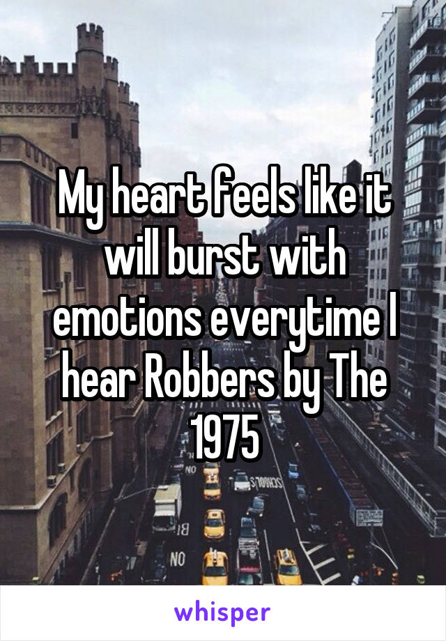 My heart feels like it will burst with emotions everytime I hear Robbers by The 1975