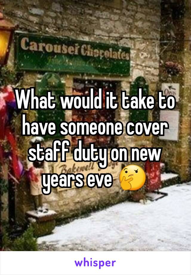 What would it take to have someone cover staff duty on new years eve 🤔