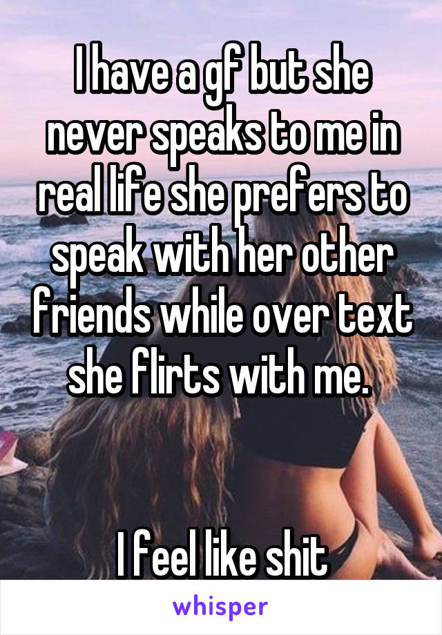I have a gf but she never speaks to me in real life she prefers to speak with her other friends while over text she flirts with me.    I feel like shit