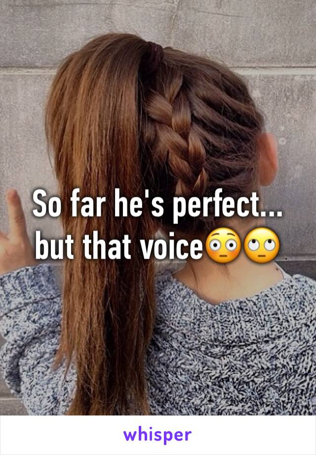 So far he's perfect... but that voice😳🙄