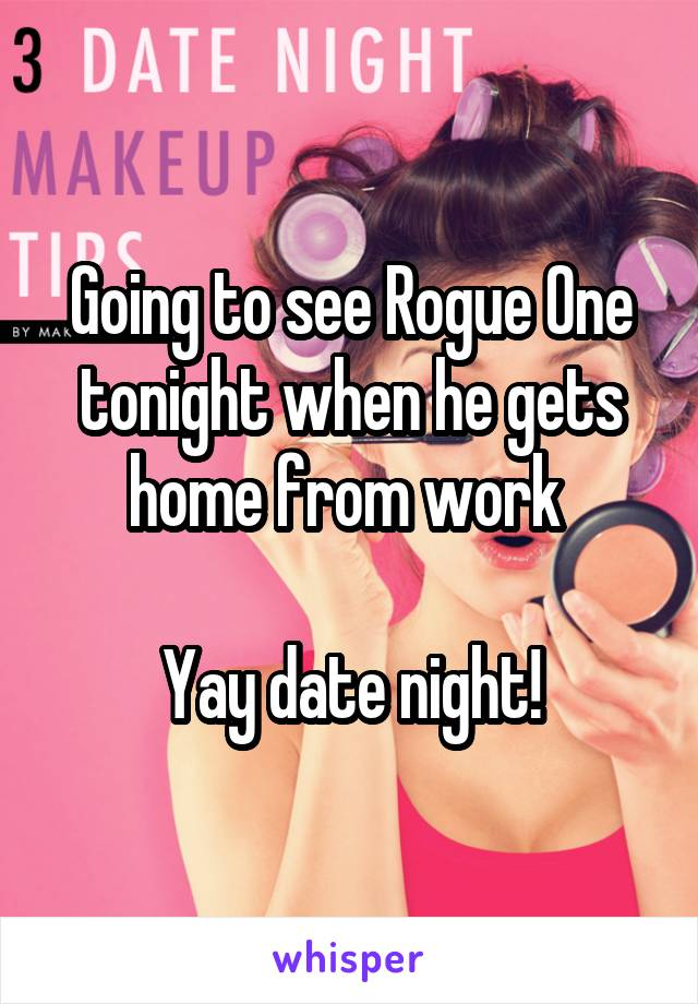 Going to see Rogue One tonight when he gets home from work   Yay date night!
