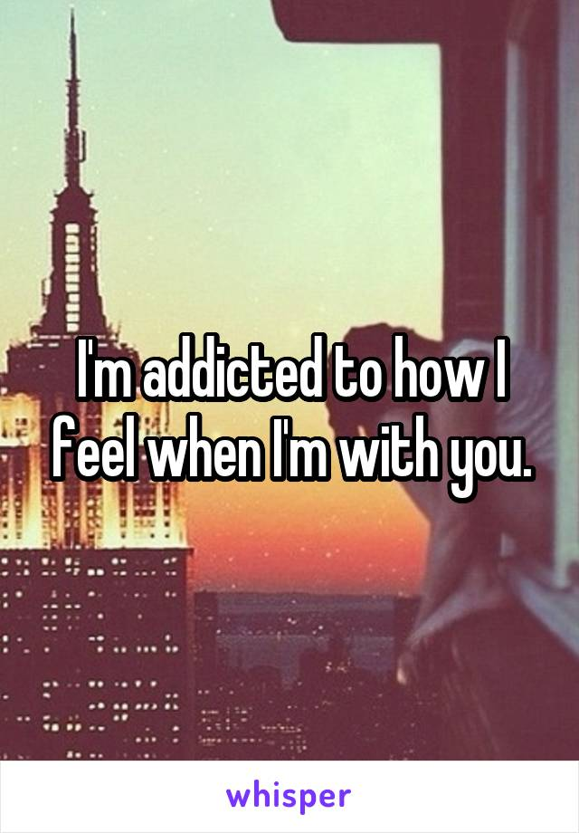I'm addicted to how I feel when I'm with you.