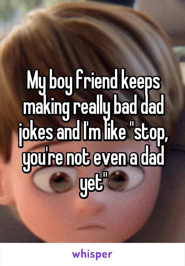 "My boy friend keeps making really bad dad jokes and I'm like ""stop, you're not even a dad yet"""