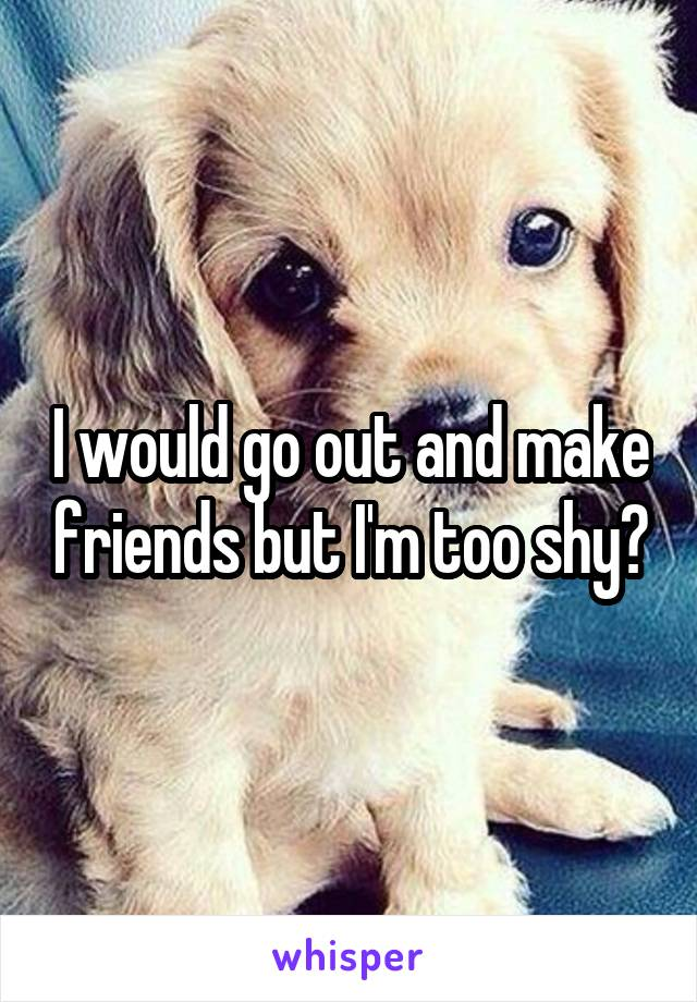 I would go out and make friends but I'm too shy😭