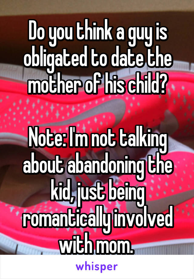 Do you think a guy is obligated to date the mother of his child?  Note: I'm not talking about abandoning the kid, just being romantically involved with mom.