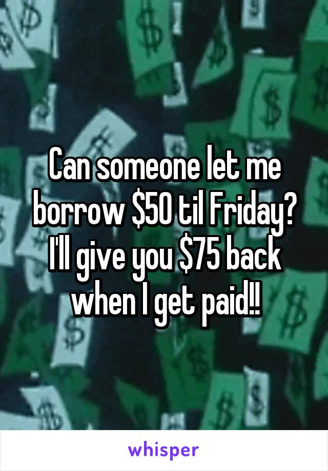 Can someone let me borrow $50 til Friday? I'll give you $75 back when I get paid!!