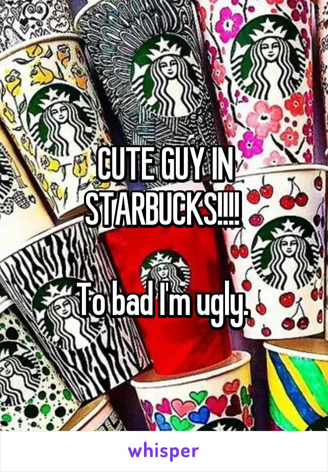 CUTE GUY IN STARBUCKS!!!!   To bad I'm ugly.
