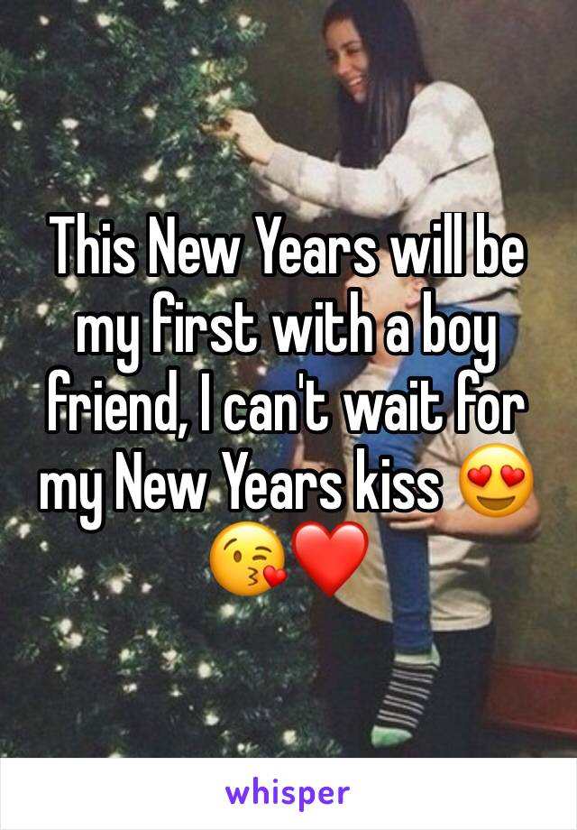This New Years will be my first with a boy friend, I can't wait for my New Years kiss 😍😘❤
