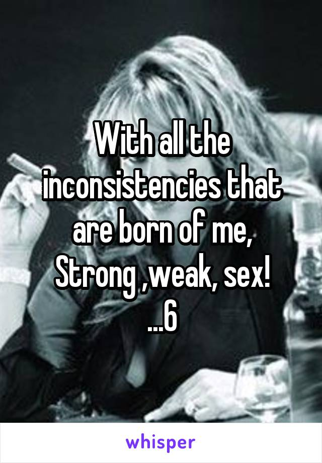 With all the inconsistencies that are born of me, Strong ,weak, sex! ...6