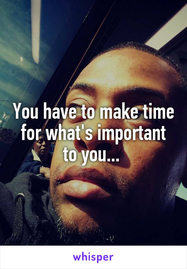 You have to make time for what's important to you...