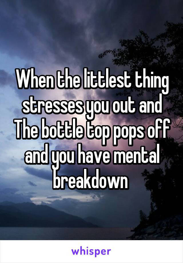 When the littlest thing stresses you out and The bottle top pops off and you have mental breakdown