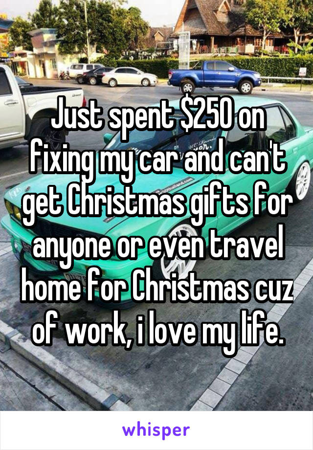 Just spent $250 on fixing my car and can't get Christmas gifts for anyone or even travel home for Christmas cuz of work, i love my life.