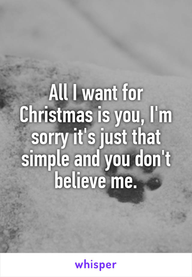 All I want for Christmas is you, I'm sorry it's just that simple and you don't believe me.
