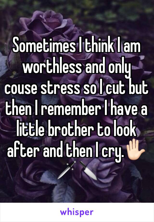 Sometimes I think I am worthless and only couse stress so I cut but then I remember I have a little brother to look after and then I cry.✋🏻🗡🔪