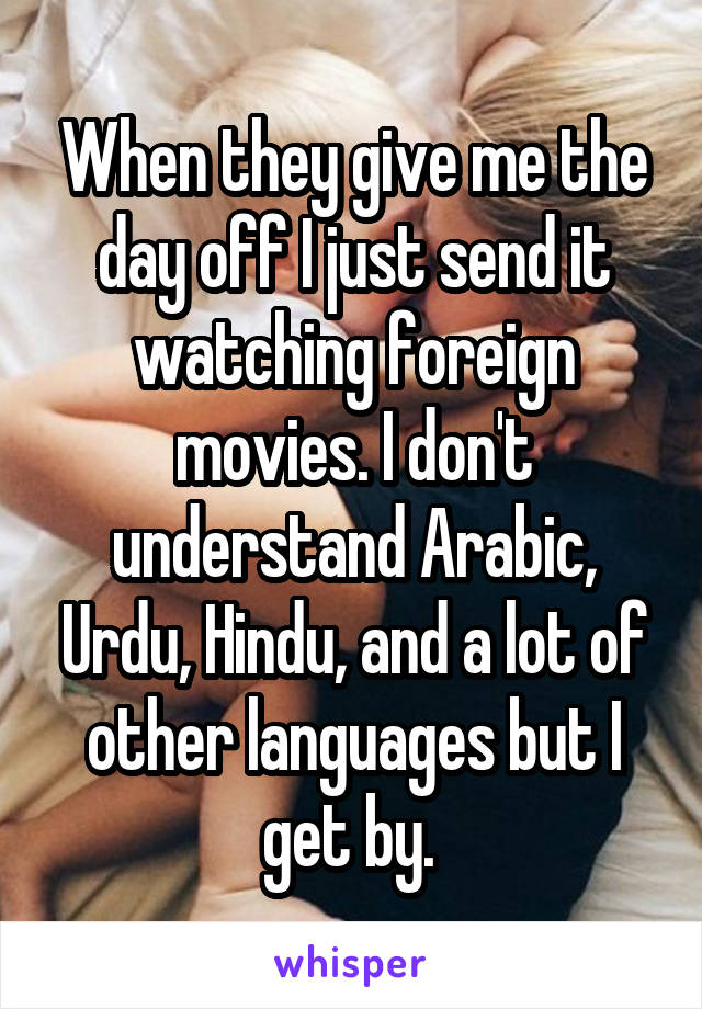 When they give me the day off I just send it watching foreign movies. I don't understand Arabic, Urdu, Hindu, and a lot of other languages but I get by.