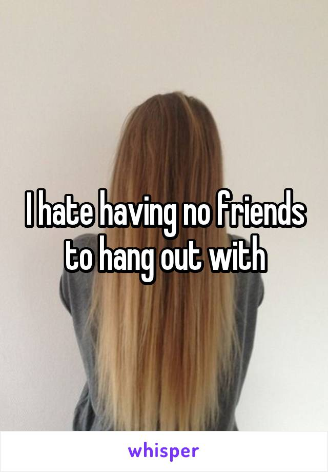 I hate having no friends to hang out with