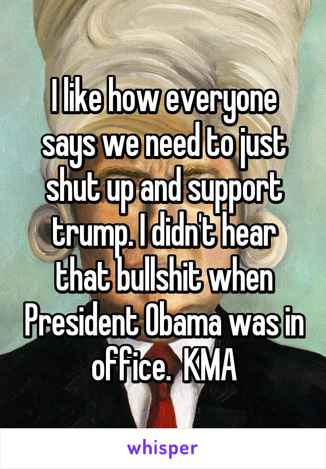 I like how everyone says we need to just shut up and support trump. I didn't hear that bullshit when President Obama was in office.  KMA