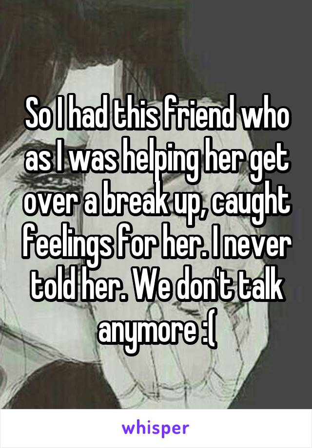 So I had this friend who as I was helping her get over a break up, caught feelings for her. I never told her. We don't talk anymore :(