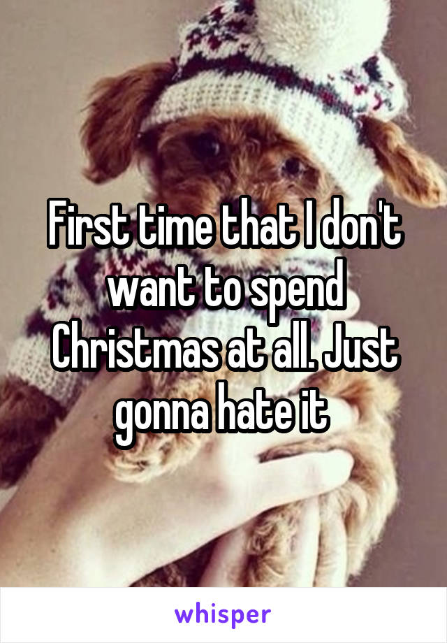 First time that I don't want to spend Christmas at all. Just gonna hate it