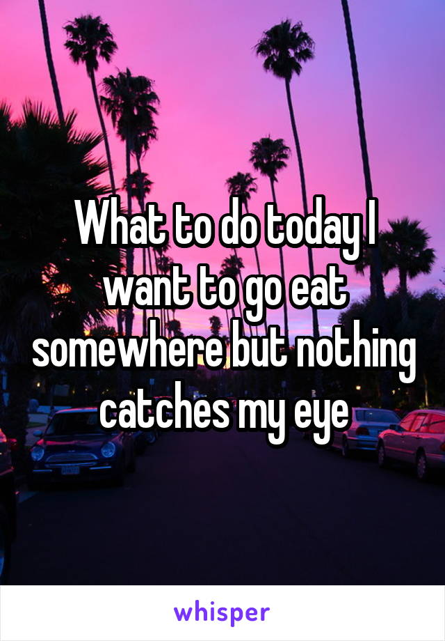 What to do today I want to go eat somewhere but nothing catches my eye