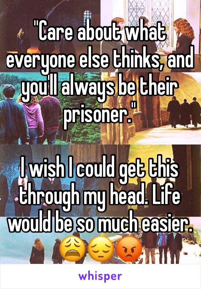 """""""Care about what everyone else thinks, and you'll always be their prisoner.""""   I wish I could get this through my head. Life would be so much easier. 😩😔😡"""