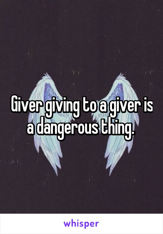 Giver giving to a giver is a dangerous thing.