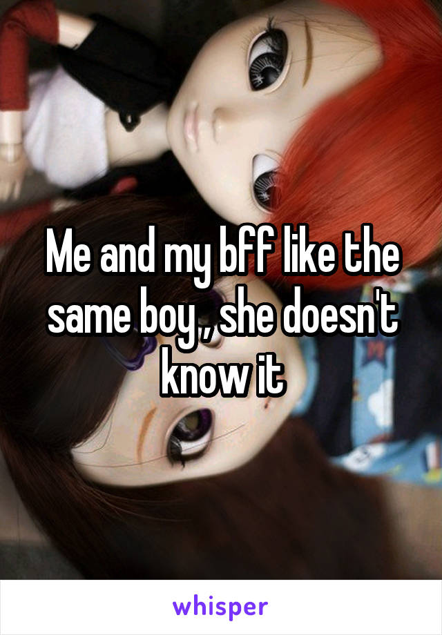 Me and my bff like the same boy , she doesn't know it