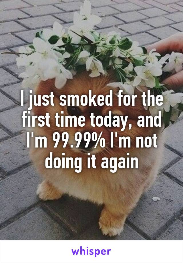 I just smoked for the first time today, and I'm 99.99% I'm not doing it again
