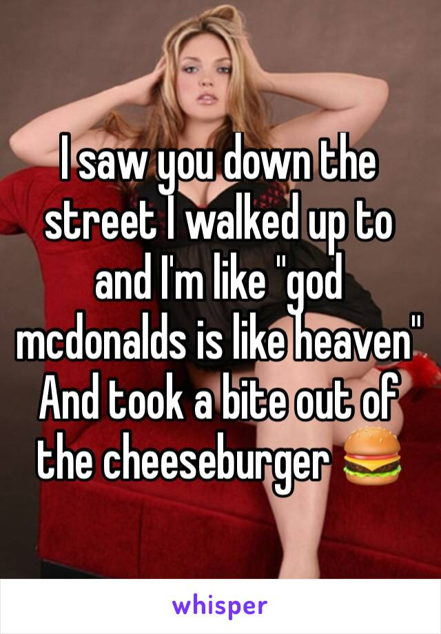 "I saw you down the street I walked up to and I'm like ""god mcdonalds is like heaven"" And took a bite out of the cheeseburger 🍔"