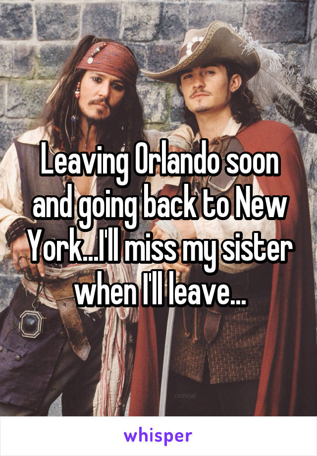 Leaving Orlando soon and going back to New York...I'll miss my sister when I'll leave...